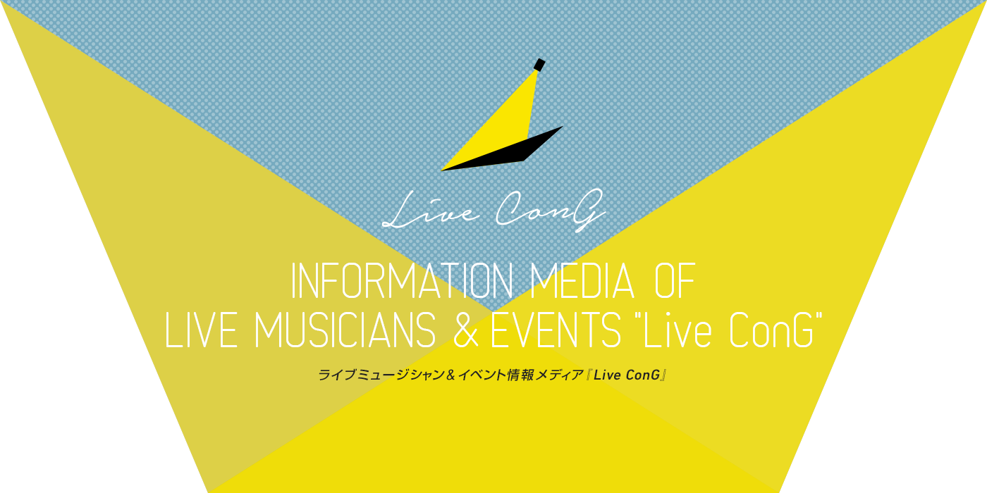 INFORMATION MEDIA  OF LIVE MUSICIANS & EVENTS 『Live ConG』ライブミュージシャン&イベント情報メディア Live ConG
